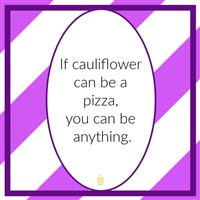 If cauliflower can be pizza you can be anything